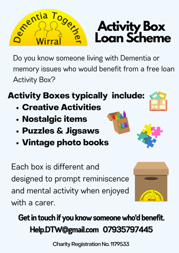 Dementia Together Wirral Activity Box Loan Scheme. Do you know someone living with Dementia or memory issues who would benefit from a free loan activity box? Activity boxes typically include: creative activities, nostalgic items, puzzles & jigsaws, vintage photo books. Each box is different and designed to prompt reminiscence and mental activity when enjoyed with a carer. Get in touch Help.DTW@Gmail.com 07935797445